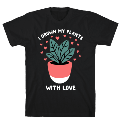I Drown My Plants With Love Mens T-Shirt