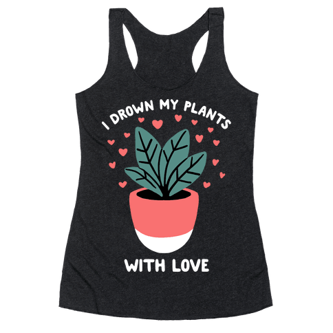 I Drown My Plants With Love Racerback Tank Top