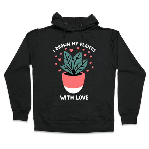 I Drown My Plants With Love Hooded Sweatshirt