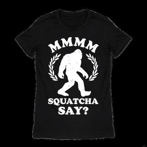 MMMM Squatcha Say Sasquatch Womens T-Shirt