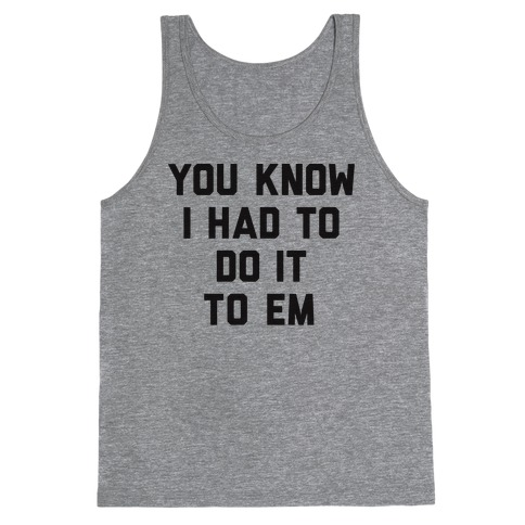 You Know I Had To Do It To Em Tank Top