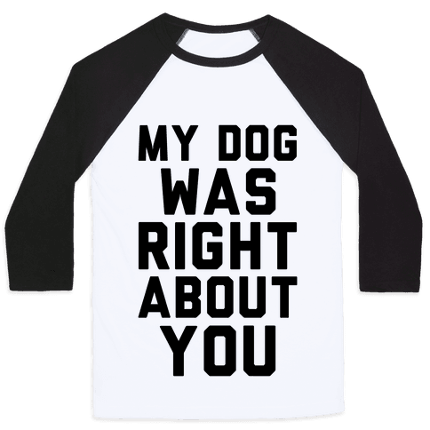 My Dog Was Right About You Baseball Tee