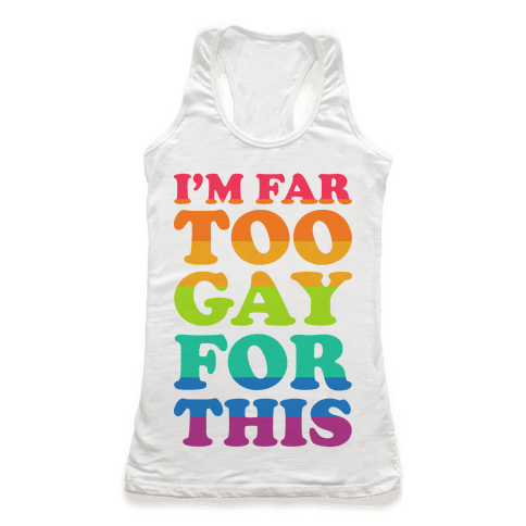 I'm Far Too Gay For This Racerback Tank Top