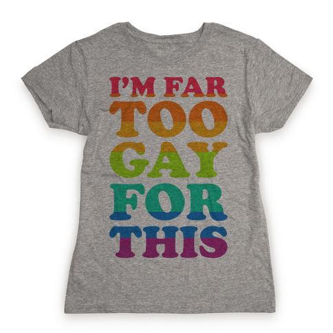 I'm Far Too Gay For This Womens T-Shirt