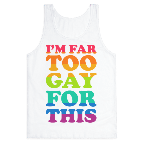 I'm Far Too Gay For This Tank Top