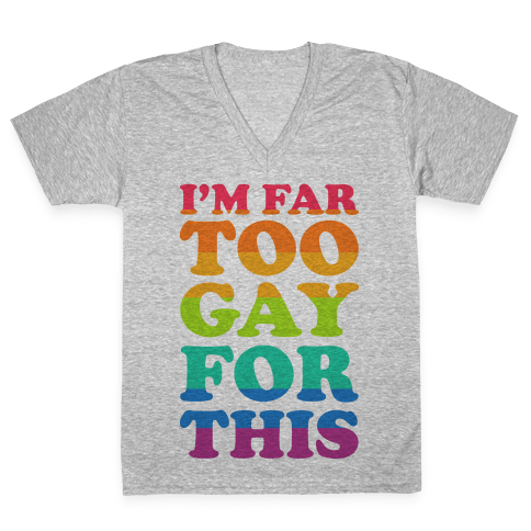 I'm Far Too Gay For This V-Neck Tee Shirt