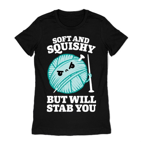 Soft and Squishy But Will Stab You Womens T-Shirt