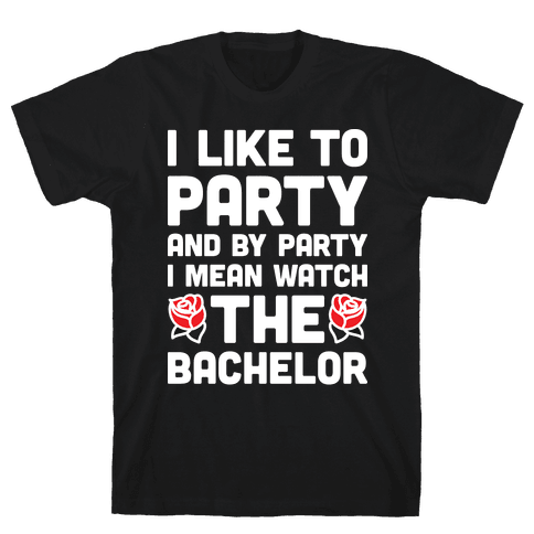 I Like To Party And By Party I Mean Watch The Bachelor Mens T-Shirt