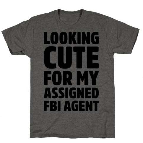 Looking Cute For My Assigned FBI Agent Parody T-Shirt