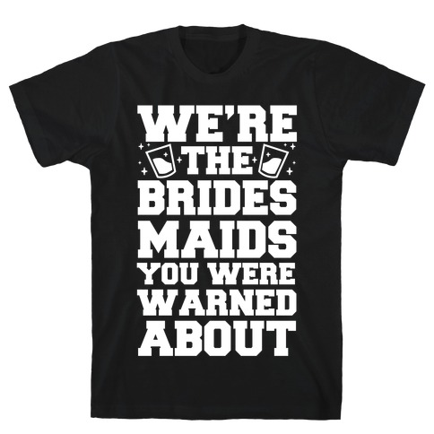 We're The Bridesmaids You Were Warned About T-Shirt
