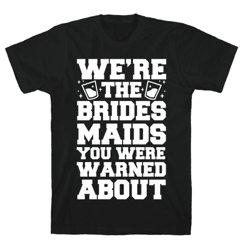 We're The Bridesmaids You Were Warned About Mens T-Shirt