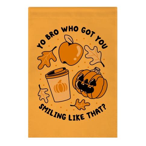 Yo Bro Who Got You Smiling Like That Fall & Pumpkin Spice Garden Flag