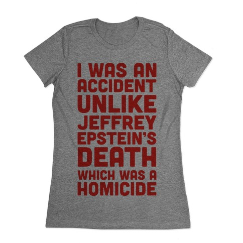 I Was an Accident Unlike Jeffery Epstein's Death Which Was A Homicide Womens T-Shirt