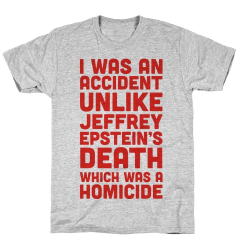 I Was an Accident Unlike Jeffery Epstein's Death Which Was A Homicide T-Shirt