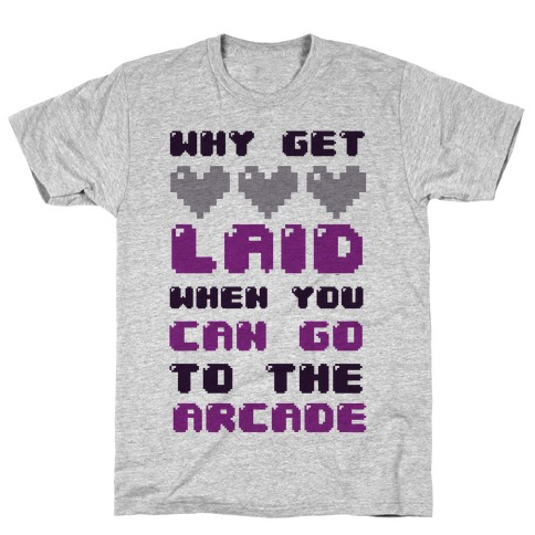 Why Get Laid When You Can Go to the Arcade T-Shirt