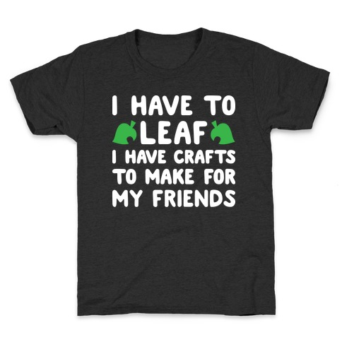 I Have To Leaf, I Have Crafts To Make For My Friends Kids T-Shirt