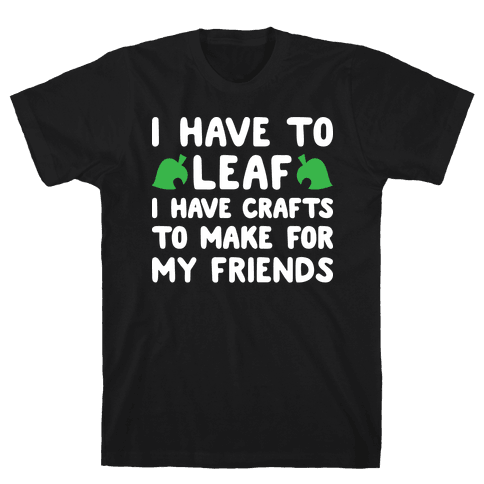 I Have To Leaf, I Have Crafts To Make For My Friends Mens/Unisex T-Shirt