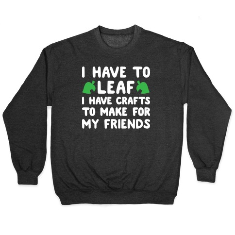 I Have To Leaf, I Have Crafts To Make For My Friends Pullover