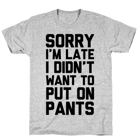 Sorry I'm Late I Didn't Want To Put On Pants Mens T-Shirt