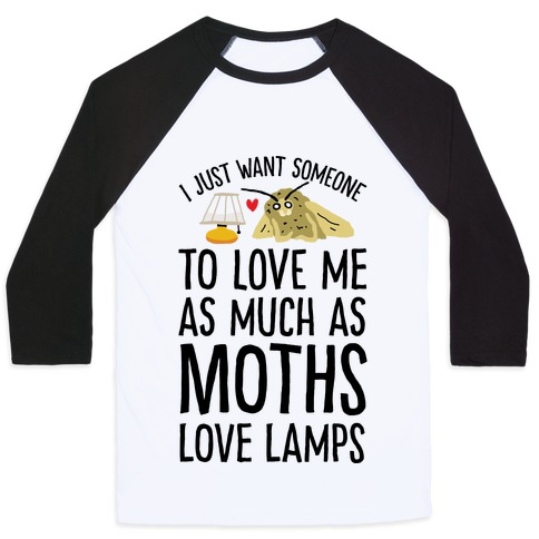 I Just Want Someone To Love Me As Much As Moths Love Lamps Baseball Tee