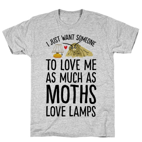 I Just Want Someone To Love Me As Much As Moths Love Lamps T-Shirt