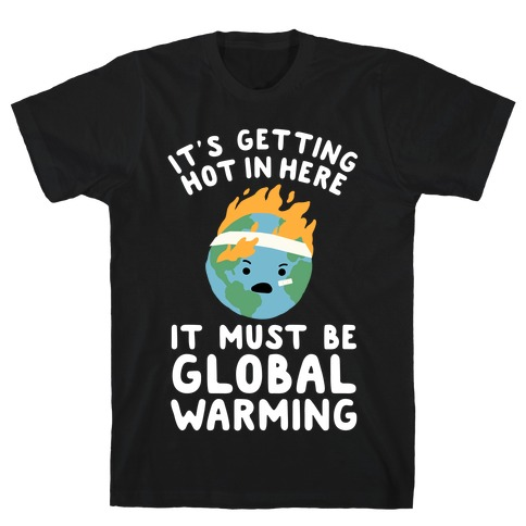 It's Getting Hot in Here, It Must Be Global Warming (Earth) T-Shirt