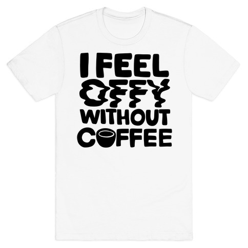 I Feel Offy Without Coffee T-Shirt