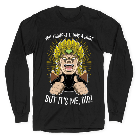 YOU THOUGHT IT WAS A SHIRT, BUT IT WAS ME, DIO! Long Sleeve T-Shirt