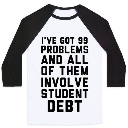 I've Got 99 Problems and All of Them Involve Student Debt Baseball Tee