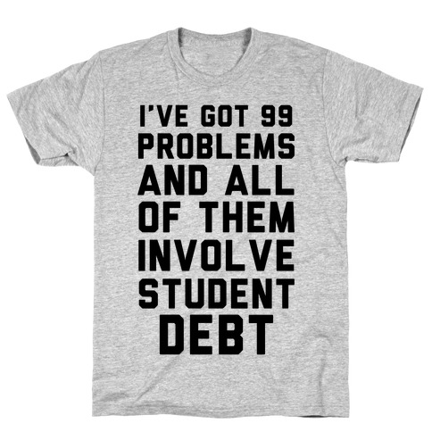 I've Got 99 Problems and All of Them Involve Student Debt T-Shirt