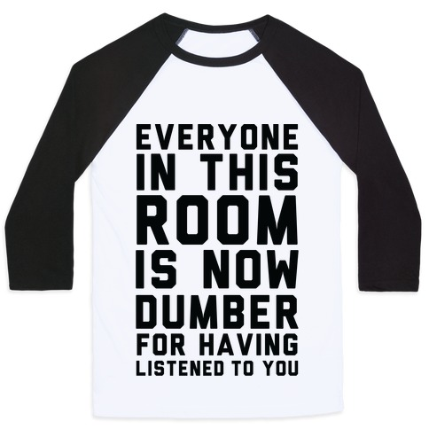 Everyone In This Room Is Now Dumber For Having Listened To You Baseball Tee Lookhuman