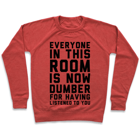 Everyone In This Room Is Now Dumber For Having Listened To You Pullover