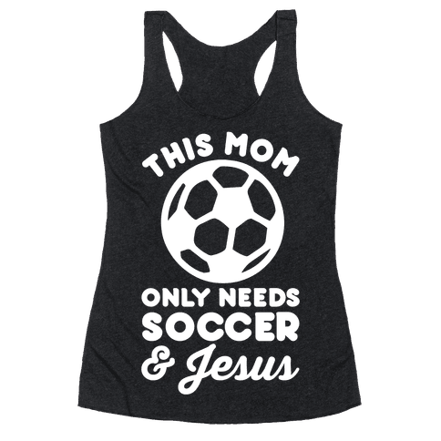 This Mom Only Needs Soccer and Jesus Racerback Tank Top