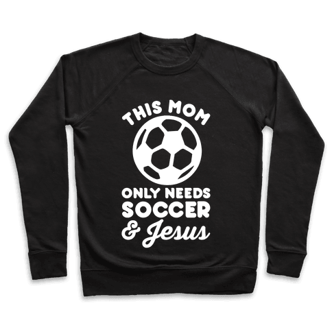 This Mom Only Needs Soccer and Jesus Pullover