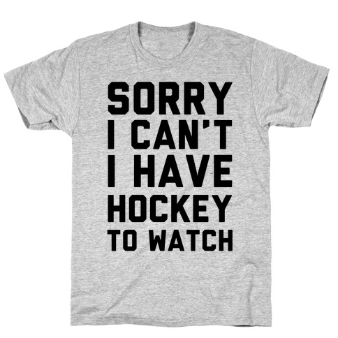Sorry I Can't I Have Hockey To Watch T-Shirt