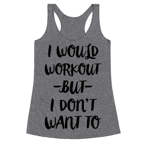 I Would Workout But I Don't Want To Racerback Tank Top