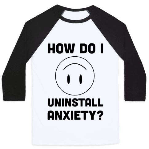 How Do I Uninstall Anxiety  Baseball Tee