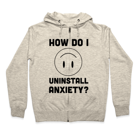 How Do I Uninstall Anxiety  Zip Hoodie