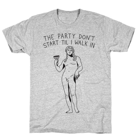The Party Don't Start Til I Walk In (Dionysus) T-Shirt