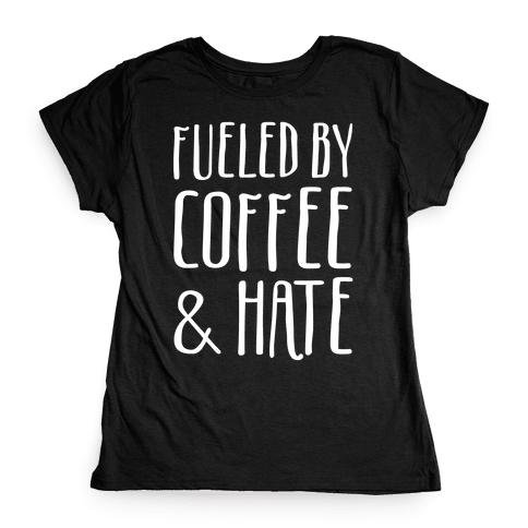 Fueled By Coffee & Hate Womens T-Shirt