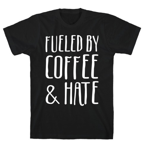Fueled By Coffee & Hate T-Shirt