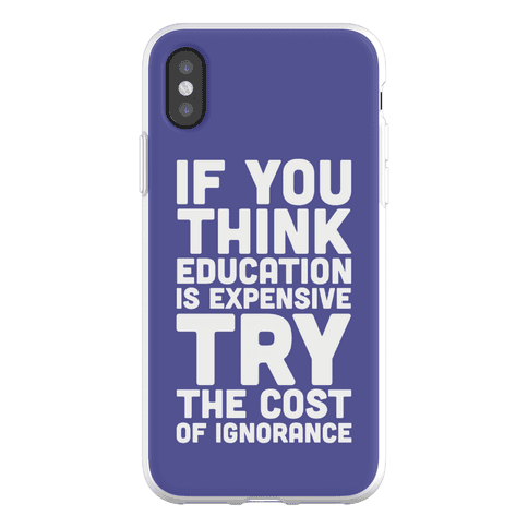 If You Think Education is Expensive Try the Cost of Ignorance Phone Flexi-Case