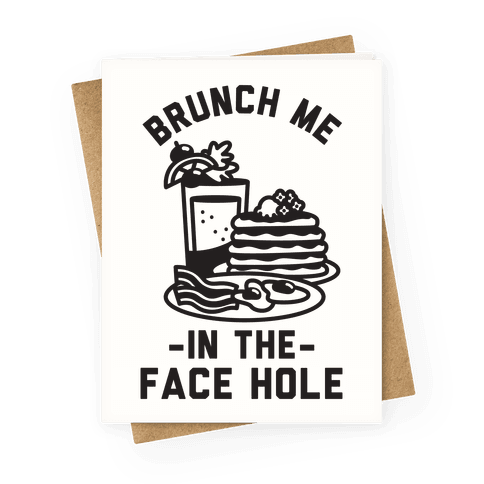 Brunch Me In The Face Hole Greeting Card