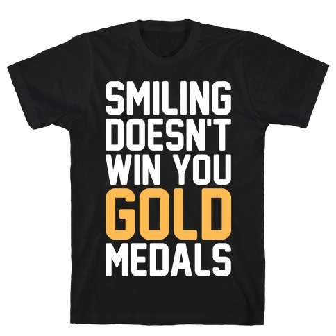 Smiling Doesn't Win You Gold Medals T-Shirt
