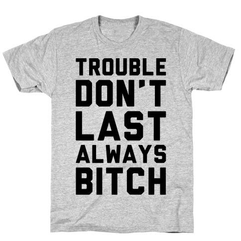 Trouble Don't Last Always Bitch Mens T-Shirt