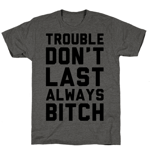 Trouble Don't Last Always Bitch