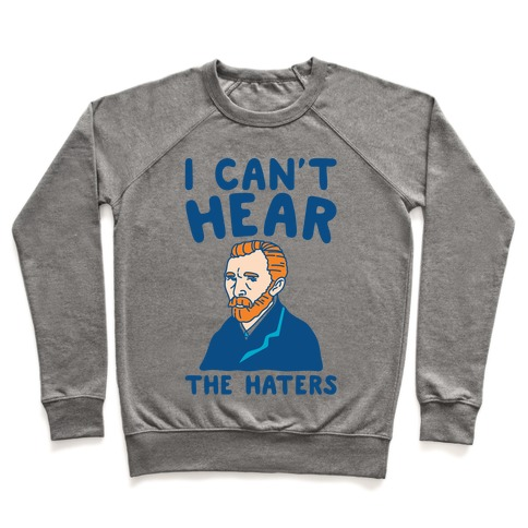 I Can't Hear The Haters Vincent Van Gogh Parody Pullover