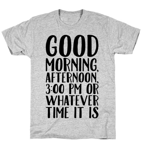 Good Morning Or Whatever Time It Is T-Shirt