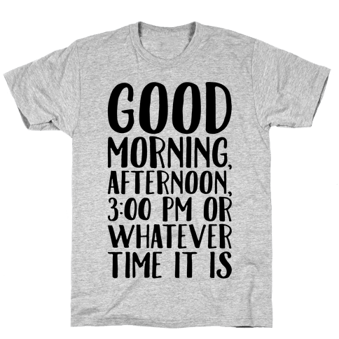 Good Morning Or Whatever Time It Is Mens/Unisex T-Shirt