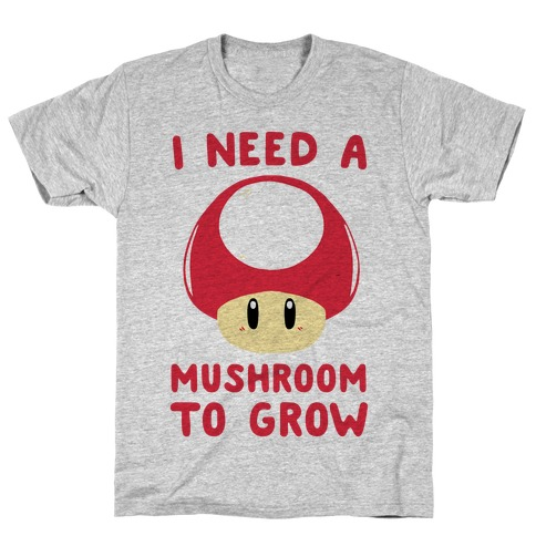 I Need a Mushroom to Grow - Mario T-Shirt